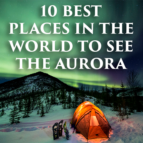 10 Best Places in the World To See the Aurora